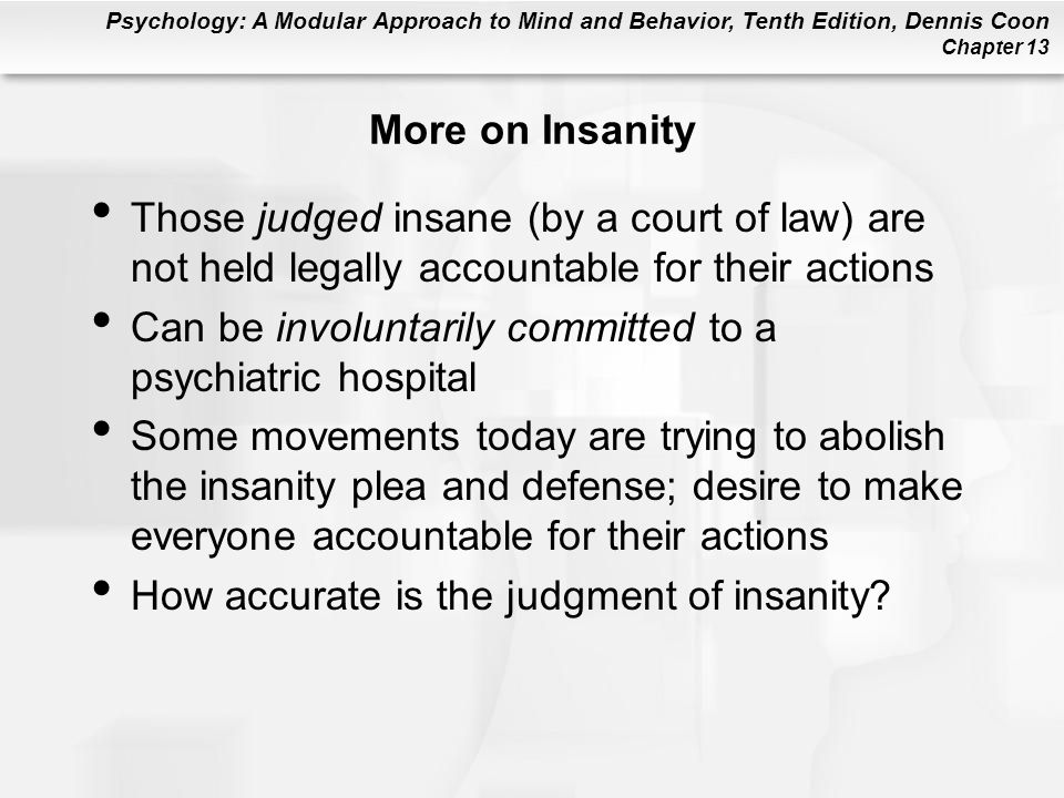 Psychology: A Modular Approach to Mind and Behavior, Tenth Edition, Dennis Coon Chapter 13 More on Insanity Those judged insane (by a court of law) ar