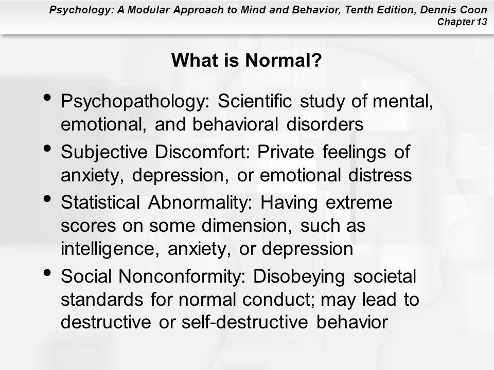 Psychology: A Modular Approach to Mind and Behavior, Tenth Edition, Dennis Coon Chapter 13 Insanity Definition: A legal term; refers to an inability to manage one's affairs or to be aware of the consequences of one's actions