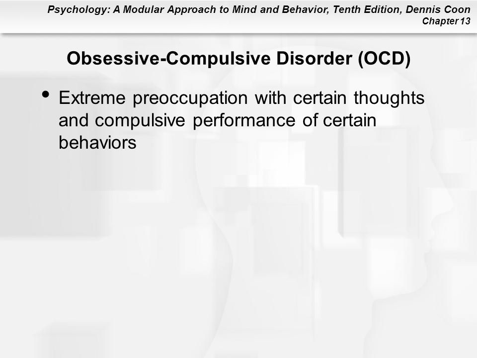 Psychology: A Modular Approach to Mind and Behavior, Tenth Edition, Dennis Coon Chapter 13 Obsessive-Compulsive Disorder (OCD) Extreme preoccupation w