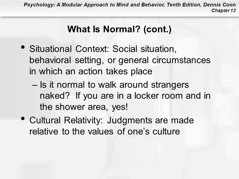 Psychology: A Modular Approach to Mind and Behavior, Tenth Edition, Dennis Coon Chapter 13 What Is Normal? (cont.) Situational Context: Social situati
