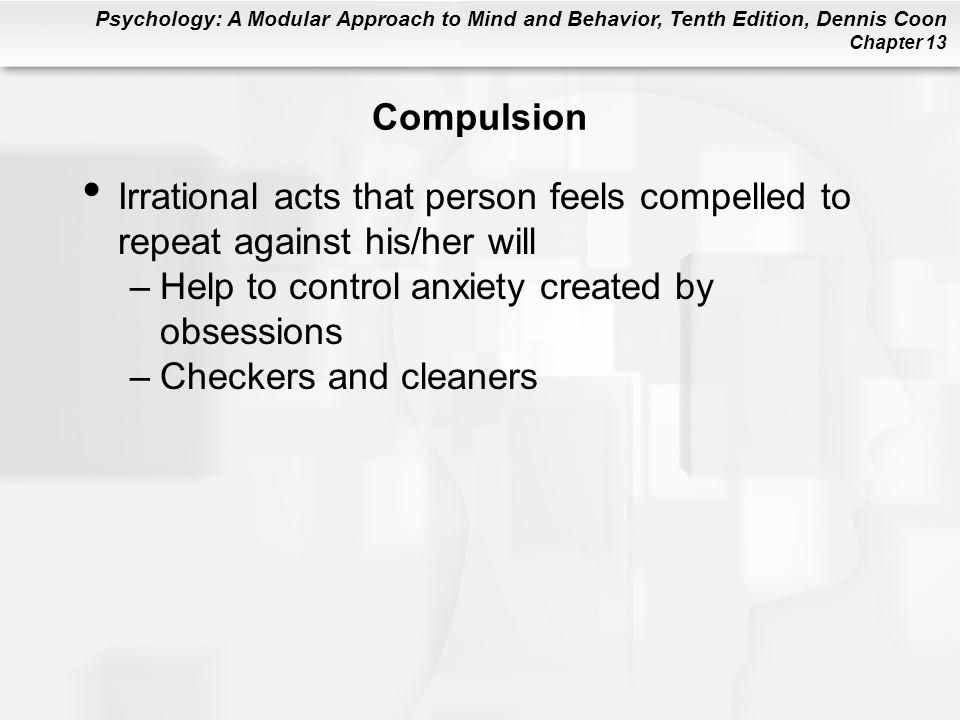 Psychology: A Modular Approach to Mind and Behavior, Tenth Edition, Dennis Coon Chapter 13 Compulsion Irrational acts that person feels compelled to r