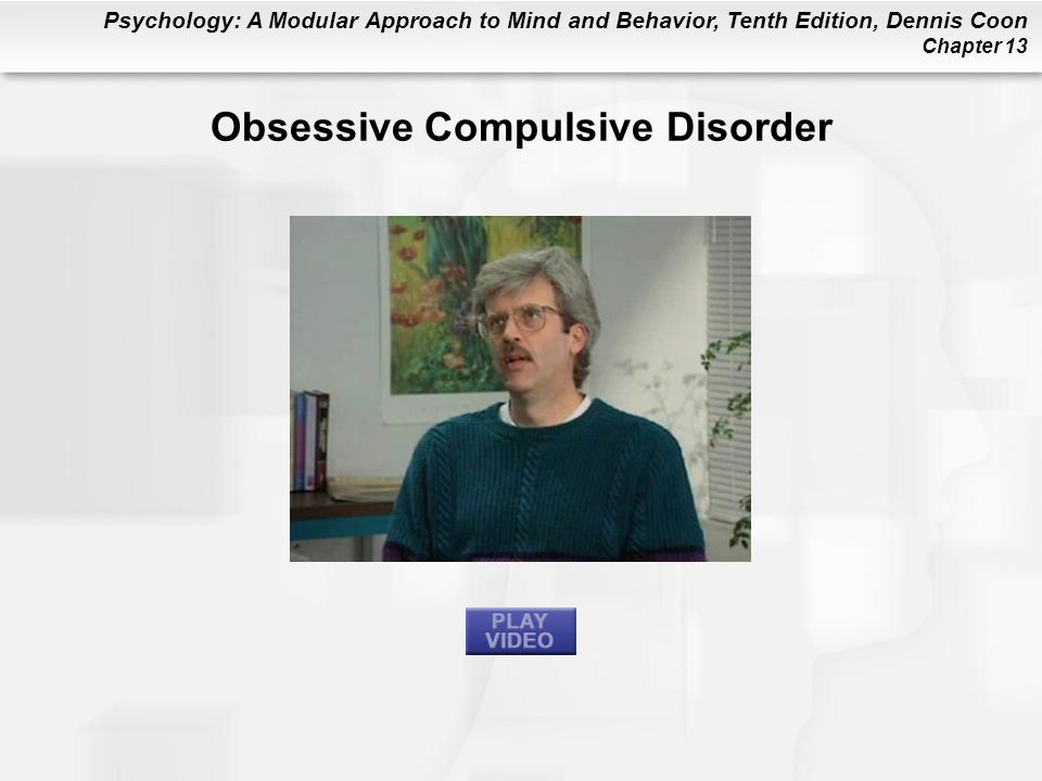 Psychology: A Modular Approach to Mind and Behavior, Tenth Edition, Dennis Coon Chapter 13 Obsessive Compulsive Disorder