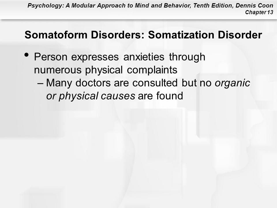 Psychology: A Modular Approach to Mind and Behavior, Tenth Edition, Dennis Coon Chapter 13 Somatoform Disorders: Somatization Disorder Person expresse