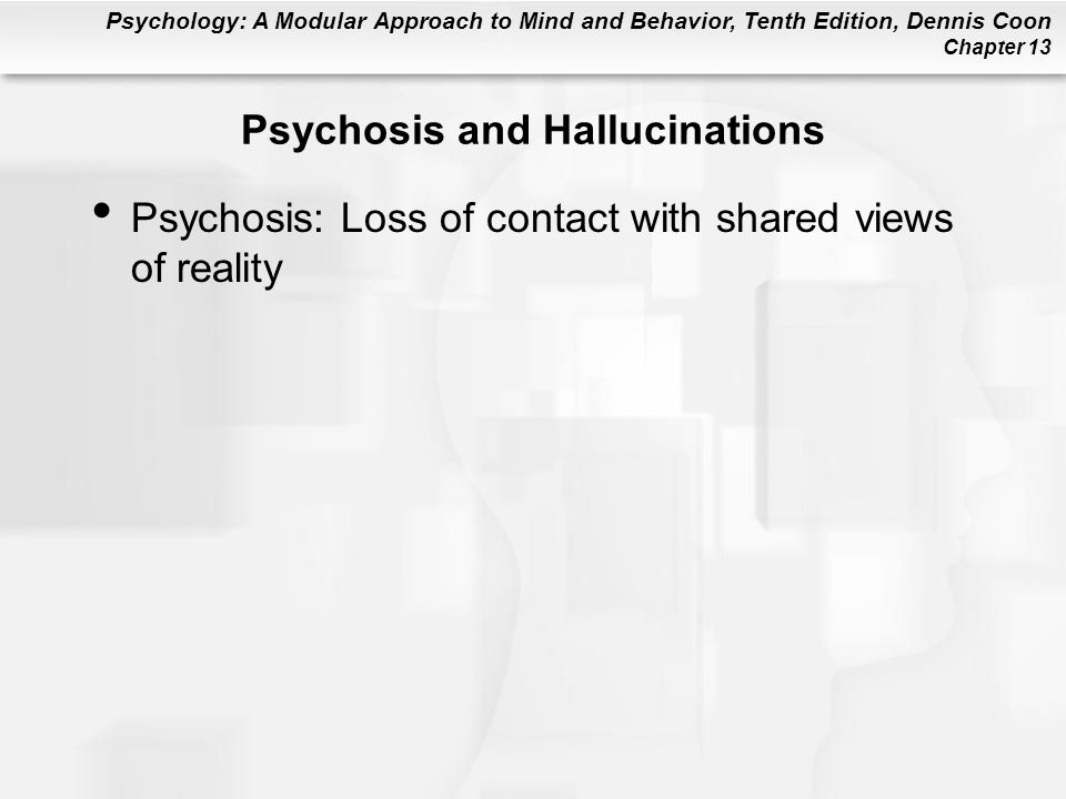Psychology: A Modular Approach to Mind and Behavior, Tenth Edition, Dennis Coon Chapter 13 Psychosis and Hallucinations Psychosis: Loss of contact wit