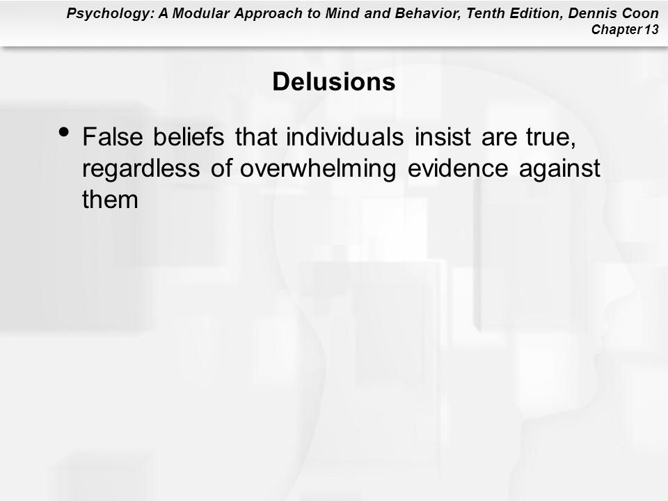 Psychology: A Modular Approach to Mind and Behavior, Tenth Edition, Dennis Coon Chapter 13 Delusions False beliefs that individuals insist are true, r