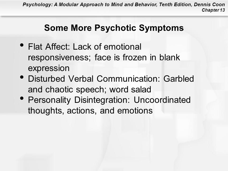 Psychology: A Modular Approach to Mind and Behavior, Tenth Edition, Dennis Coon Chapter 13 Some More Psychotic Symptoms Flat Affect: Lack of emotional