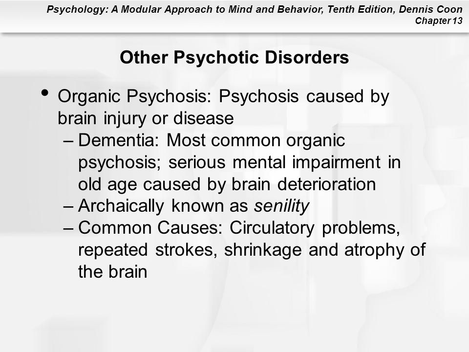 Psychology: A Modular Approach to Mind and Behavior, Tenth Edition, Dennis Coon Chapter 13 Other Psychotic Disorders Organic Psychosis: Psychosis caus