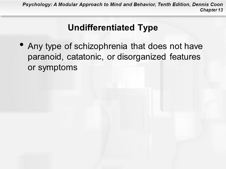 Psychology: A Modular Approach to Mind and Behavior, Tenth Edition, Dennis Coon Chapter 13 Undifferentiated Type Any type of schizophrenia that does n