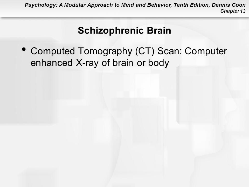 Psychology: A Modular Approach to Mind and Behavior, Tenth Edition, Dennis Coon Chapter 13 Schizophrenic Brain Computed Tomography (CT) Scan: Computer