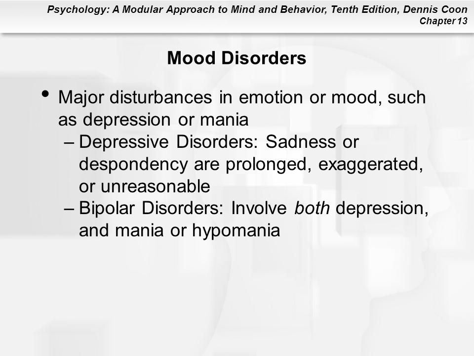 Psychology: A Modular Approach to Mind and Behavior, Tenth Edition, Dennis Coon Chapter 13 Mood Disorders Major disturbances in emotion or mood, such