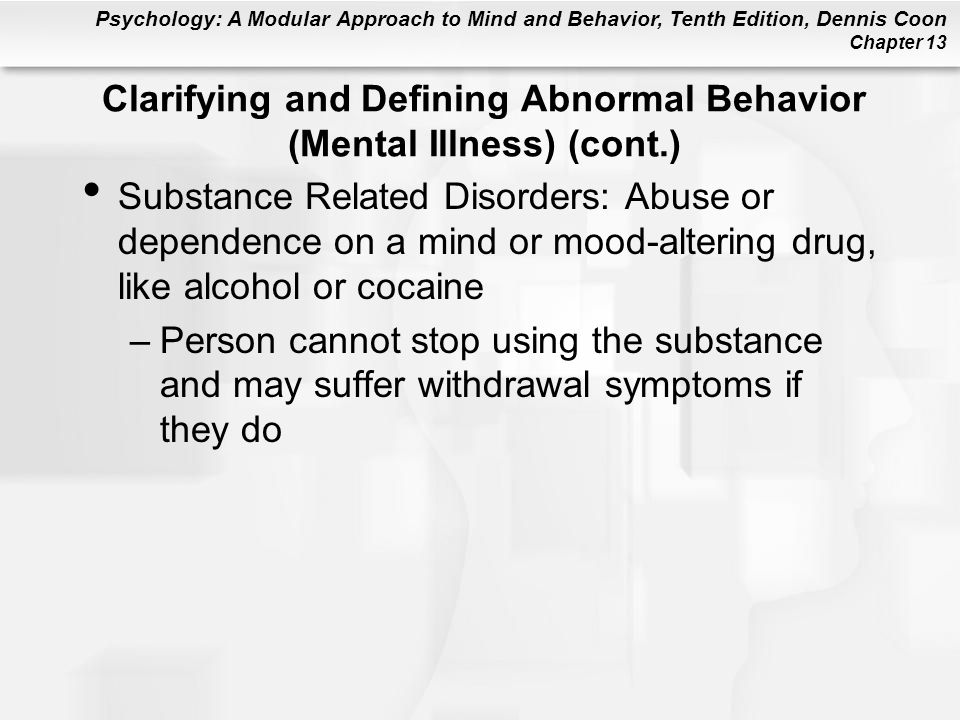 Psychology: A Modular Approach to Mind and Behavior, Tenth Edition, Dennis Coon Chapter 13 Substance Related Disorders: Abuse or dependence on a mind