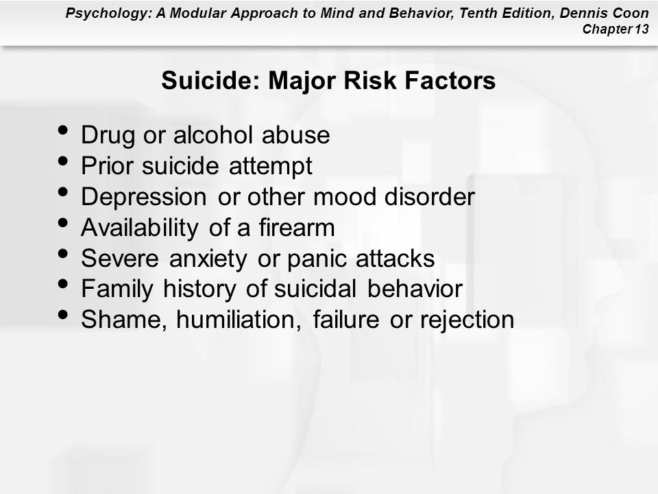 Psychology: A Modular Approach to Mind and Behavior, Tenth Edition, Dennis Coon Chapter 13 Suicide: Major Risk Factors Drug or alcohol abuse Prior sui