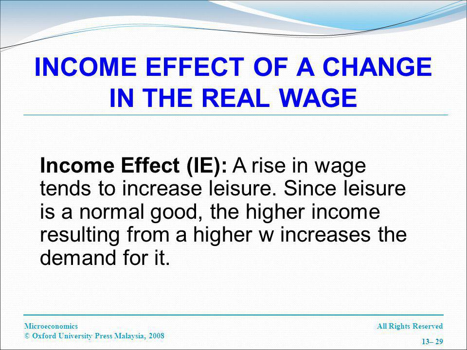 All Rights ReservedMicroeconomics © Oxford University Press Malaysia, 2008 13– 29 INCOME EFFECT OF A CHANGE IN THE REAL WAGE Income Effect (IE): A rise in wage tends to increase leisure.