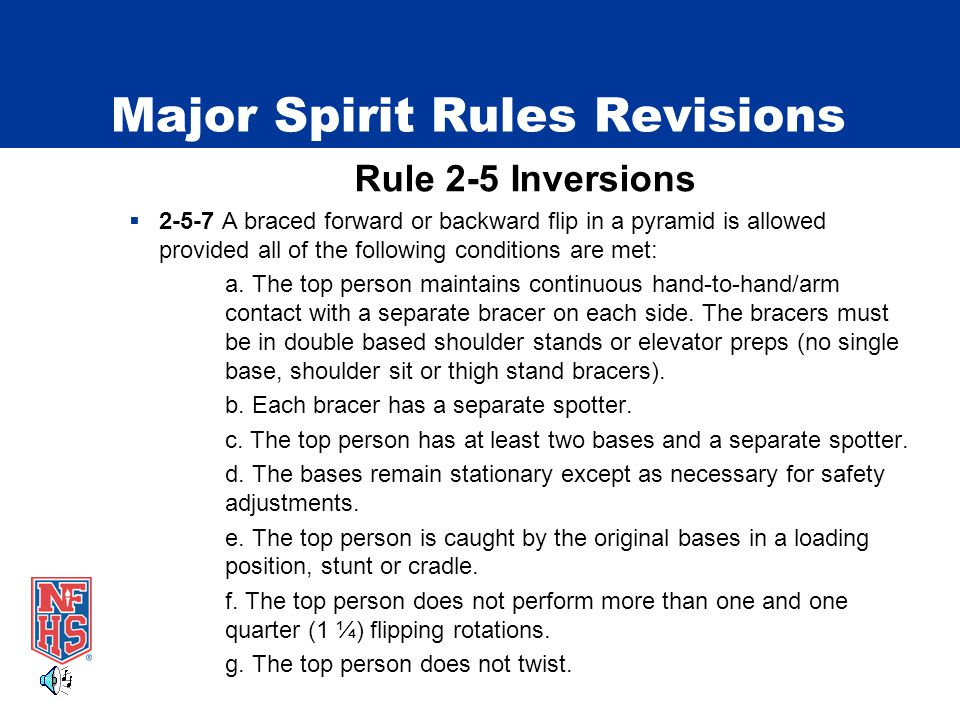 Major Spirit Rules Revisions Rule 2-5 Inversions  2-5-7 A braced forward or backward flip in a pyramid is allowed provided all of the following conditions are met: a.