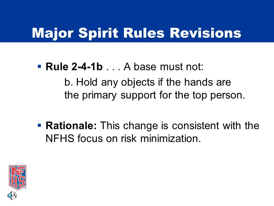 Major Spirit Rules Revisions Rule 2-5 Inversions  2-5-6 An inverted top person may be moved in a downward direction from a stunt in which the base of support remains below shoulder level provided that two original bases or one original base and a spotter are in a position to protect the head/neck/shoulder area of the top person.