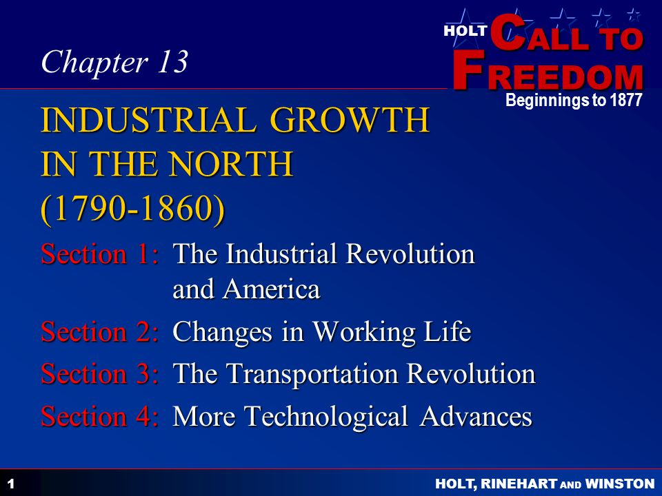 C ALL TO F REEDOM HOLT HOLT, RINEHART AND WINSTON Beginnings to 1877 1 INDUSTRIAL GROWTH IN THE NORTH (1790-1860) Section 1:The Industrial Revolution and America Section 2:Changes in Working Life Section 3:The Transportation Revolution Section 4:More Technological Advances Chapter 13