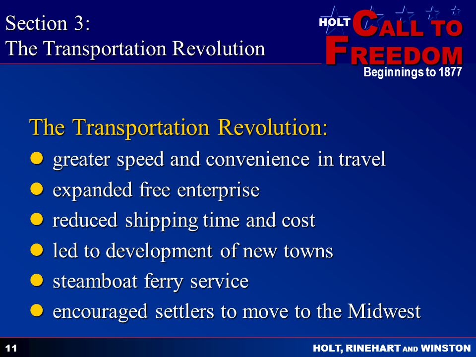C ALL TO F REEDOM HOLT HOLT, RINEHART AND WINSTON Beginnings to 1877 11 The Transportation Revolution: greater speed and convenience in travel greater speed and convenience in travel expanded free enterprise expanded free enterprise reduced shipping time and cost reduced shipping time and cost led to development of new towns led to development of new towns steamboat ferry service steamboat ferry service encouraged settlers to move to the Midwest encouraged settlers to move to the Midwest Section 3: The Transportation Revolution