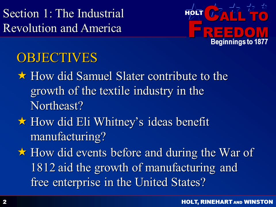 C ALL TO F REEDOM HOLT HOLT, RINEHART AND WINSTON Beginnings to 1877 2 OBJECTIVES  How did Samuel Slater contribute to the growth of the textile industry in the Northeast.