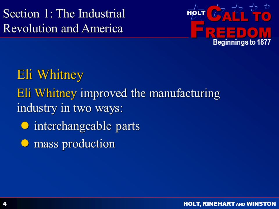 C ALL TO F REEDOM HOLT HOLT, RINEHART AND WINSTON Beginnings to 1877 4 Eli Whitney Eli Whitney improved the manufacturing industry in two ways: interchangeable parts interchangeable parts mass production mass production Section 1: The Industrial Revolution and America