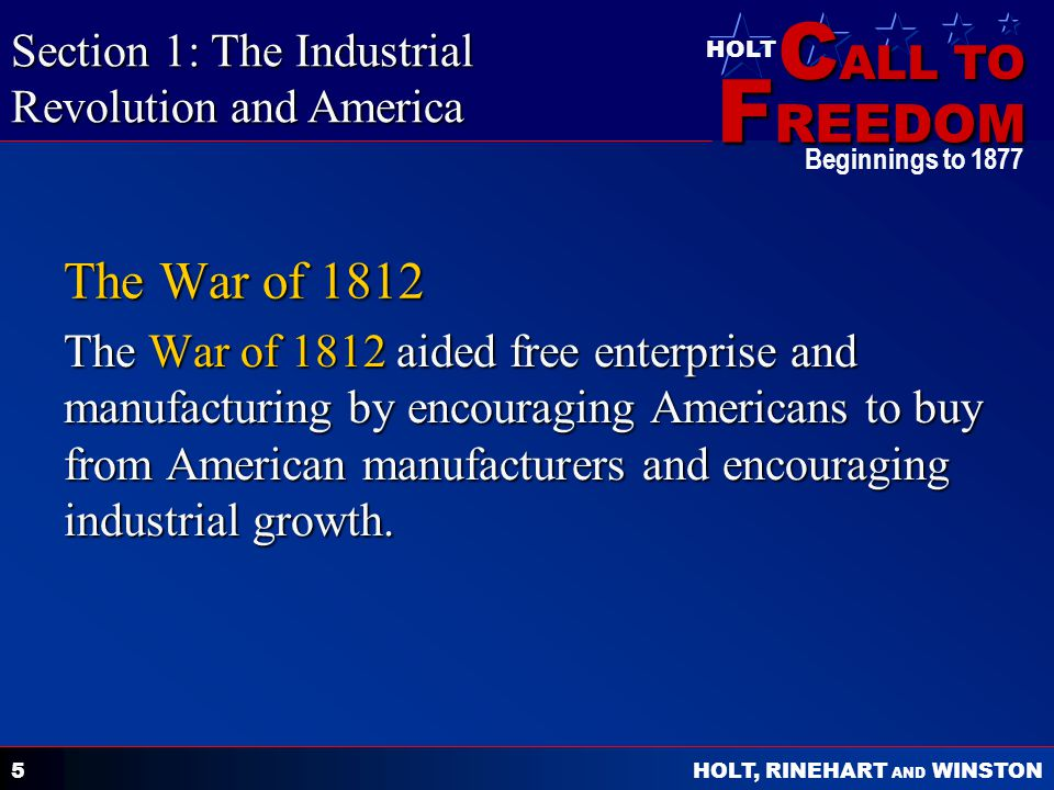 C ALL TO F REEDOM HOLT HOLT, RINEHART AND WINSTON Beginnings to 1877 5 The War of 1812 The War of 1812 aided free enterprise and manufacturing by encouraging Americans to buy from American manufacturers and encouraging industrial growth.