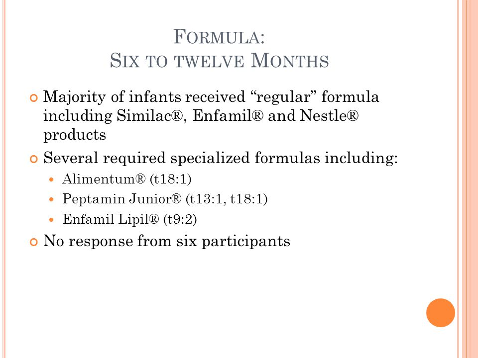 F ORMULA : S IX TO TWELVE M ONTHS Majority of infants received regular formula including Similac®, Enfamil® and Nestle® products Several required specialized formulas including: Alimentum® (t18:1) Peptamin Junior® (t13:1, t18:1) Enfamil Lipil® (t9:2) No response from six participants