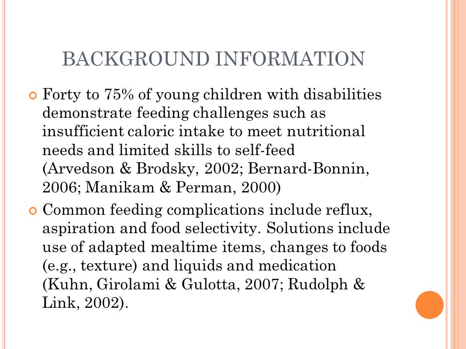 BACKGROUND INFORMATION Forty to 75% of young children with disabilities demonstrate feeding challenges such as insufficient caloric intake to meet nutritional needs and limited skills to self-feed (Arvedson & Brodsky, 2002; Bernard-Bonnin, 2006; Manikam & Perman, 2000) Common feeding complications include reflux, aspiration and food selectivity.