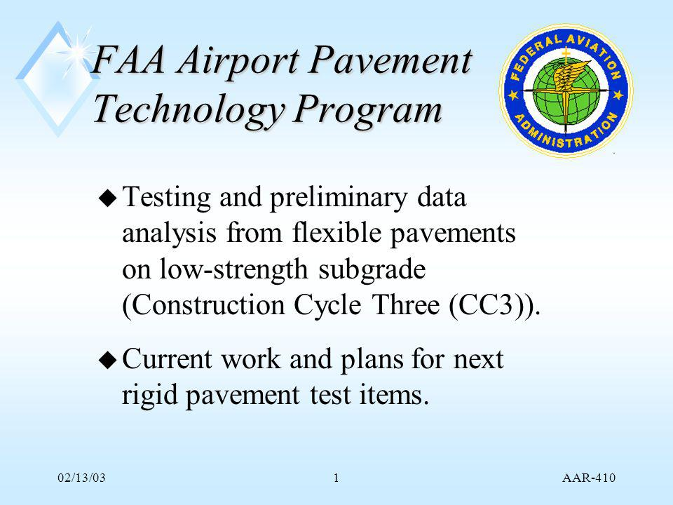 AAR-410 02/13/031 FAA Airport Pavement Technology Program u Testing and preliminary data analysis from flexible pavements on low-strength subgrade (Construction Cycle Three (CC3)).