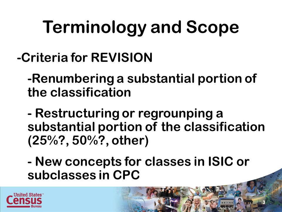 Terminology and Scope -Criteria for REVISION -Renumbering a substantial portion of the classification - Restructuring or regrounping a substantial portion of the classification (25% , 50% , other) - New concepts for classes in ISIC or subclasses in CPC 3