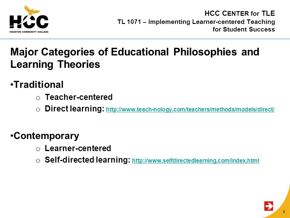 HCC C ENTER for TLE TL 1071 – Implementing Learner-centered Teaching for Student Success Major Categories of Educational Philosophies and Learning Theories Traditional o Teacher-centered o Direct learning: http://www.teach-nology.com/teachers/methods/models/direct/ http://www.teach-nology.com/teachers/methods/models/direct/ Contemporary o Learner-centered o Self-directed learning: http://www.selfdirectedlearning.com/index.html http://www.selfdirectedlearning.com/index.html 2