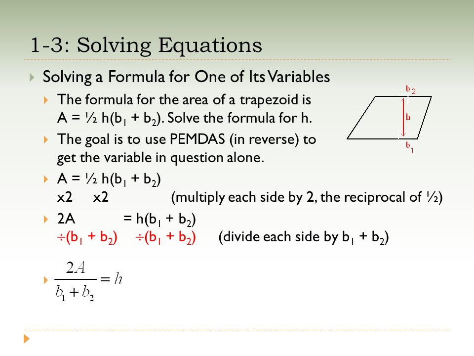 1-3: Solving Equations  Solving a Formula for One of Its Variables  The formula for the area of a trapezoid is A = ½ h(b 1 + b 2 ). Solve the formul