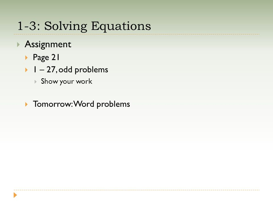 1-3: Solving Equations  Assignment  Page 21  1 – 27, odd problems  Show your work  Tomorrow: Word problems