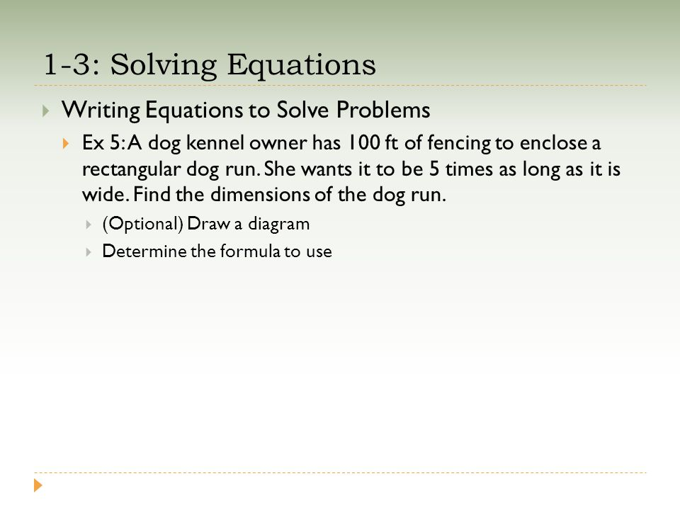 1-3: Solving Equations  Writing Equations to Solve Problems  Ex 5: A dog kennel owner has 100 ft of fencing to enclose a rectangular dog run. She wa