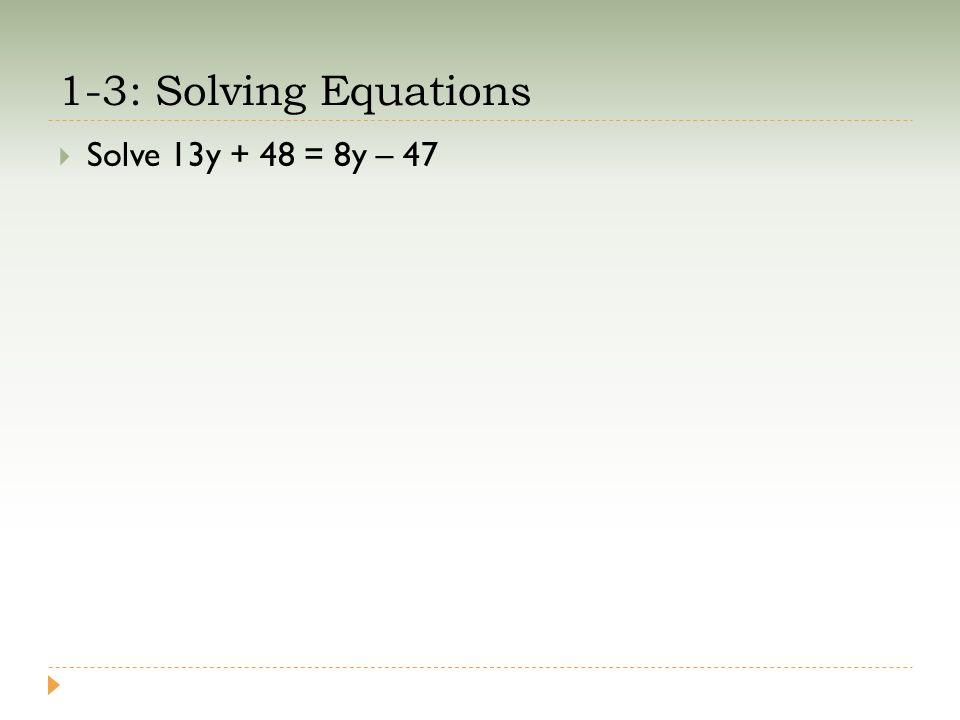 1-3: Solving Equations  Solve 13y + 48 = 8y – 47