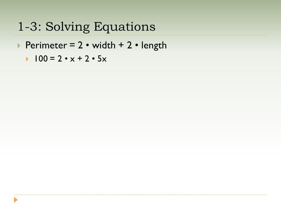 1-3: Solving Equations  Perimeter = 2 width + 2 length  100 = 2 x + 2 5x