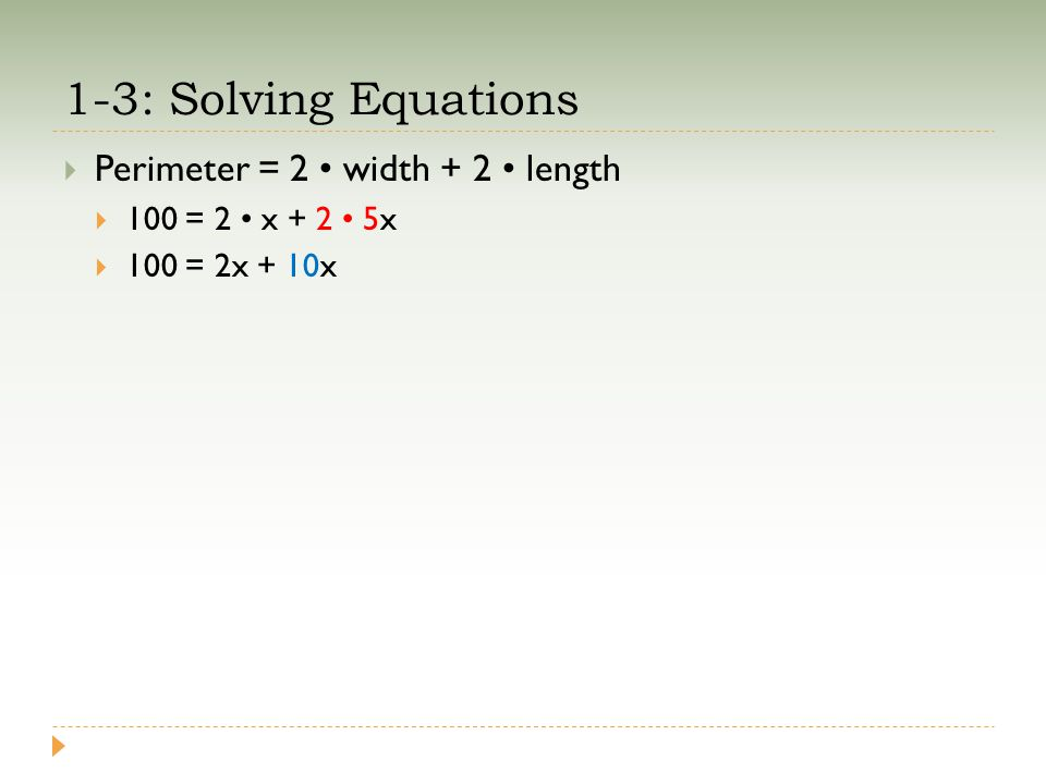 1-3: Solving Equations  Perimeter = 2 width + 2 length  100 = 2 x + 2 5x  100 = 2x + 10x
