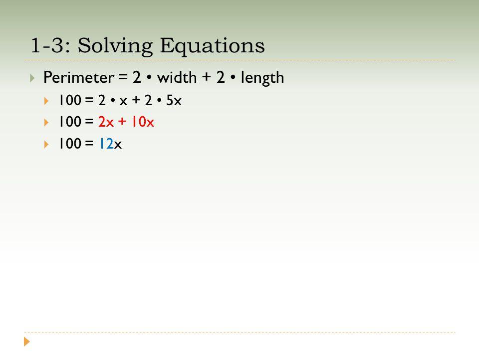 1-3: Solving Equations  Perimeter = 2 width + 2 length  100 = 2 x + 2 5x  100 = 2x + 10x  100 = 12x