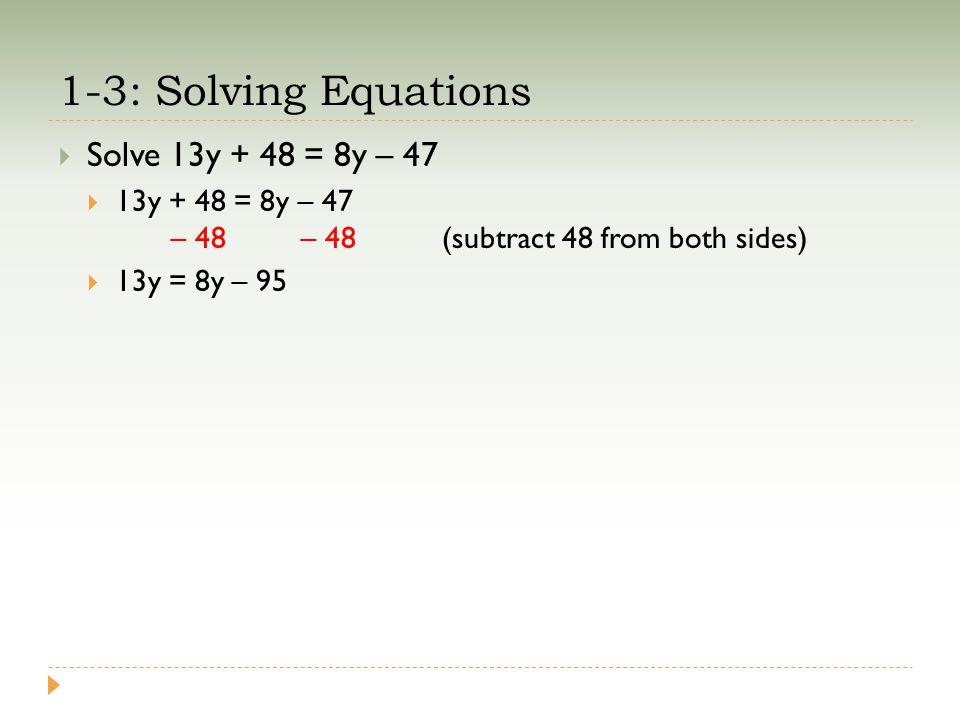 1-3: Solving Equations  Solve 13y + 48 = 8y – 47  13y + 48 = 8y – 47 – 48 – 48(subtract 48 from both sides)  13y = 8y – 95