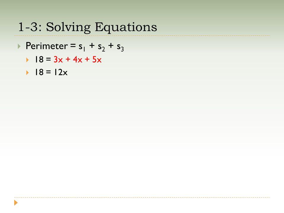 1-3: Solving Equations  Perimeter = s 1 + s 2 + s 3  18 = 3x + 4x + 5x  18 = 12x