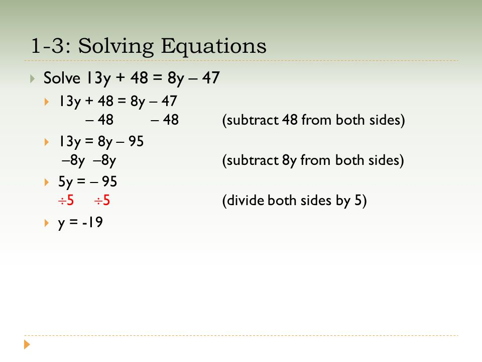 1-3: Solving Equations  Solve 13y + 48 = 8y – 47  13y + 48 = 8y – 47 – 48 – 48(subtract 48 from both sides)  13y = 8y – 95 –8y –8y(subtract 8y from