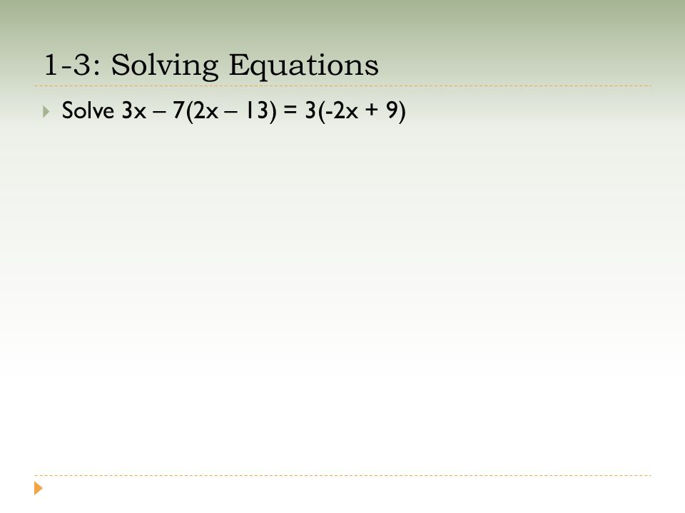 1-3: Solving Equations  Solve 3x – 7(2x – 13) = 3(-2x + 9)