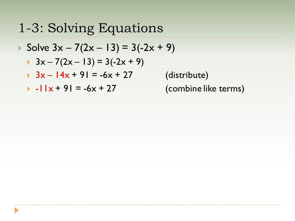 1-3: Solving Equations  Solve 3x – 7(2x – 13) = 3(-2x + 9)  3x – 7(2x – 13) = 3(-2x + 9)  3x – 14x + 91 = -6x + 27(distribute)  -11x + 91 = -6x + 27(combine like terms)