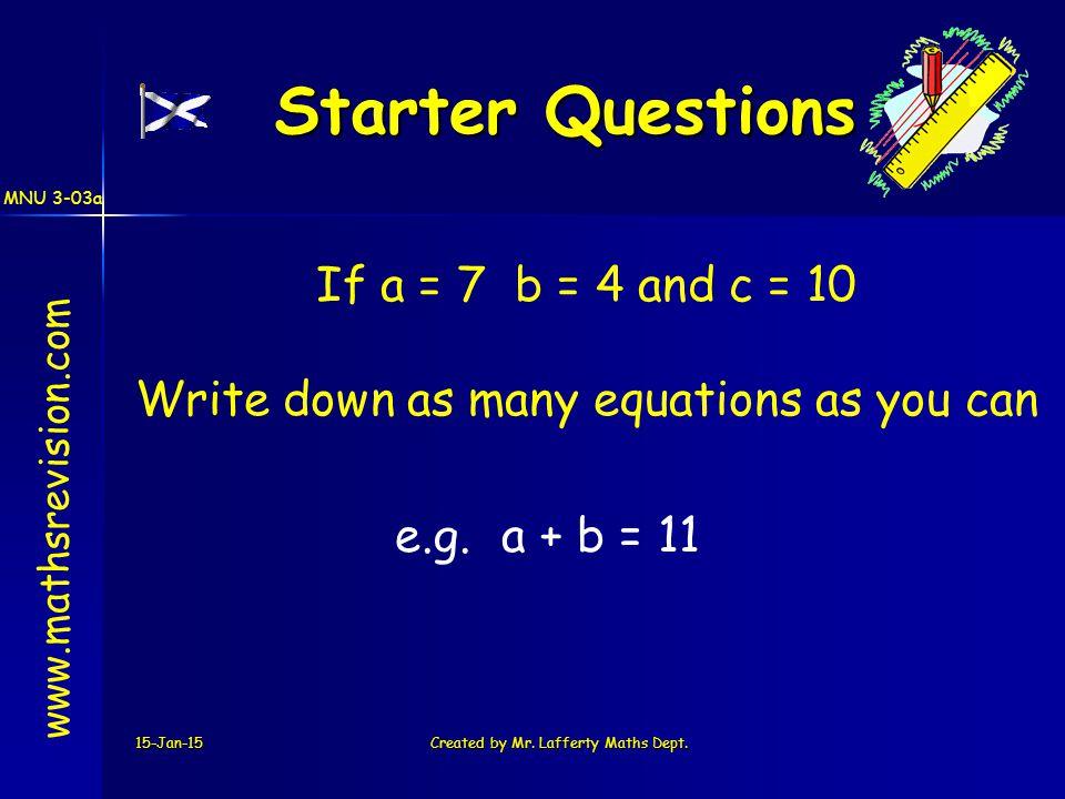 MNU 3-03a 15-Jan-15Created by Mr. Lafferty Maths Dept. Starter Questions Starter Questions www.mathsrevision.com If a = 7 b = 4 and c = 10 Write down