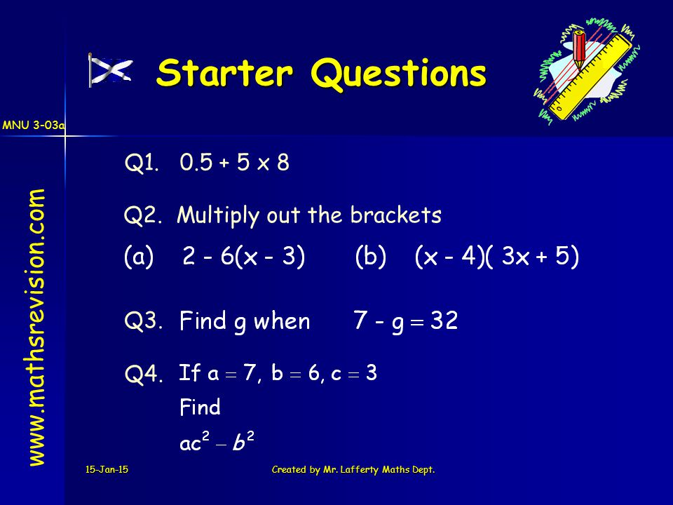 15-Jan-15Created by Mr. Lafferty Maths Dept. Starter Questions Q1. 0.5 + 5 x 8 Q3. Q2. Multiply out the brackets Q4. www.mathsrevision.com