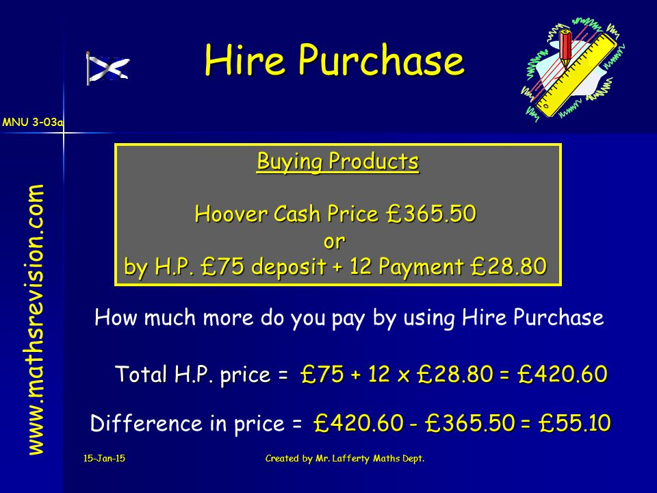 MNU 3-03a 15-Jan-15Created by Mr. Lafferty Maths Dept. Buying Products Hoover Cash Price £365.50 or by H.P. £75 deposit + 12 Payment £28.80 £75 + 12 x