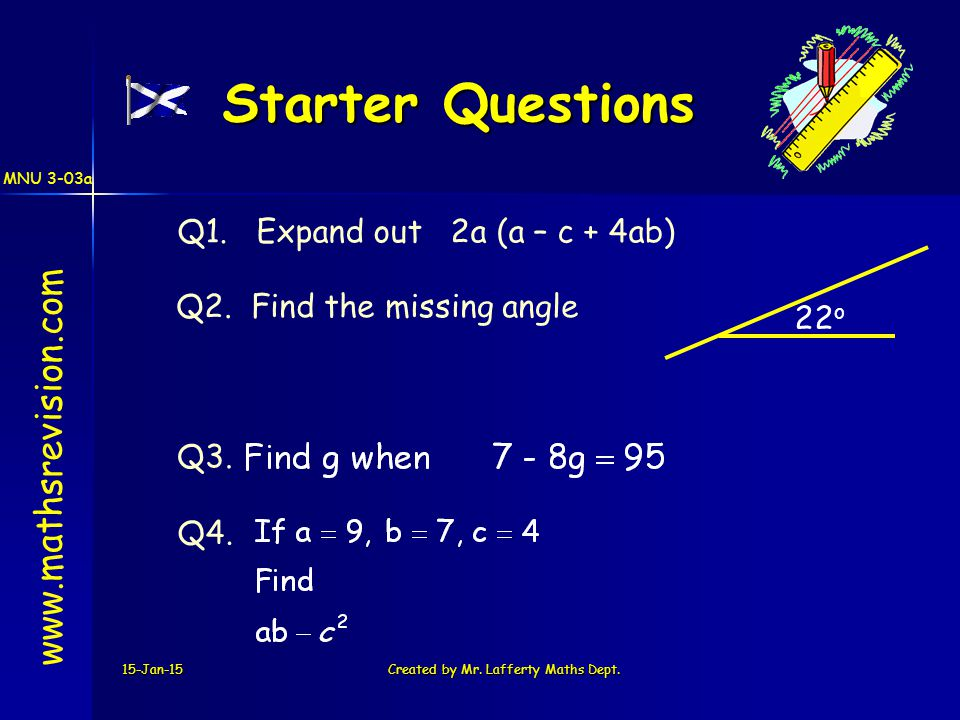 15-Jan-15Created by Mr. Lafferty Maths Dept. Starter Questions Q1. Expand out 2a (a – c + 4ab) Q3. Q2. Find the missing angle Q4. www.mathsrevision.co