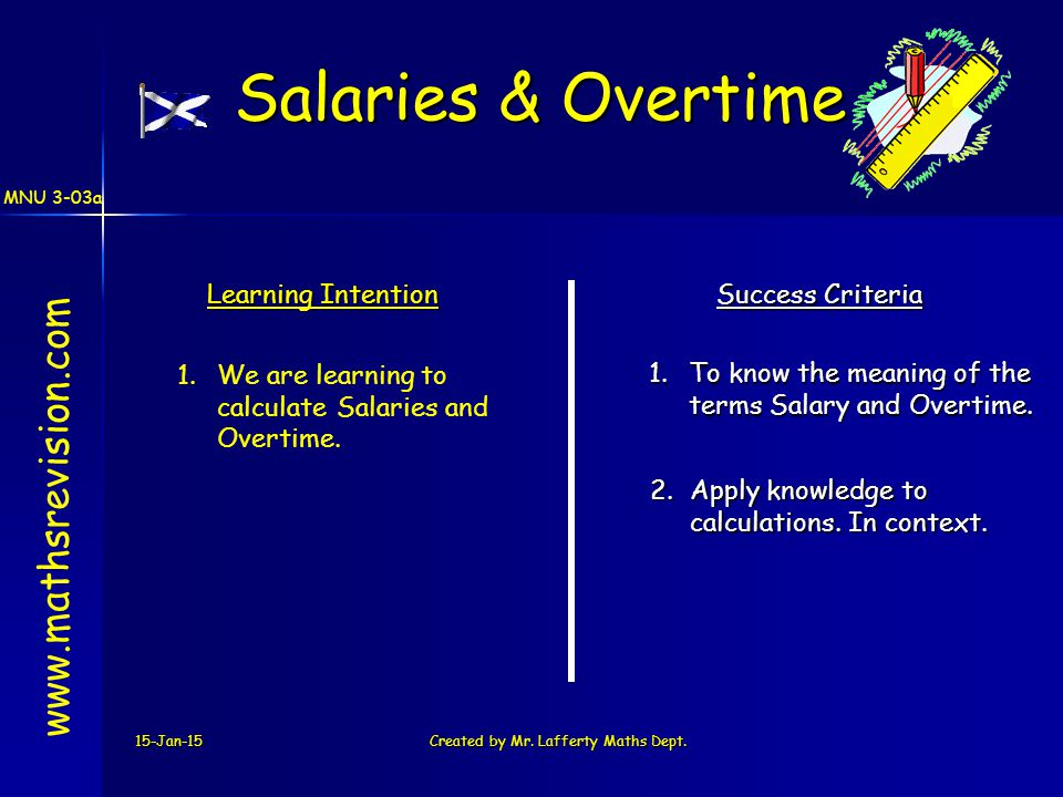 MNU 3-03a 15-Jan-15Created by Mr. Lafferty Maths Dept. Learning Intention Success Criteria 1.To know the meaning of the terms Salary and Overtime. 1.W