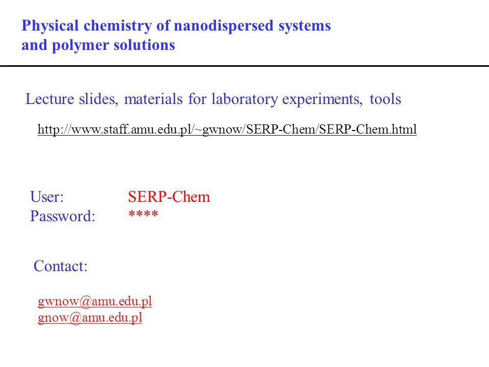 Physical chemistry of nanodispersed systems and polymer solutions Lecture slides, materials for laboratory experiments, tools http://www.staff.amu.edu.pl/~gwnow/SERP-Chem/SERP-Chem.html Contact: User: SERP-Chem Password: **** gwnow@amu.edu.pl gnow@amu.edu.pl