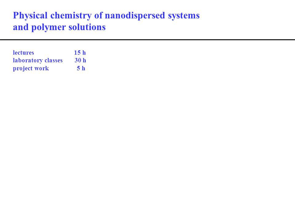 Physical chemistry of nanodispersed systems and polymer solutions lectures 15 h laboratory classes 30 h project work 5 h