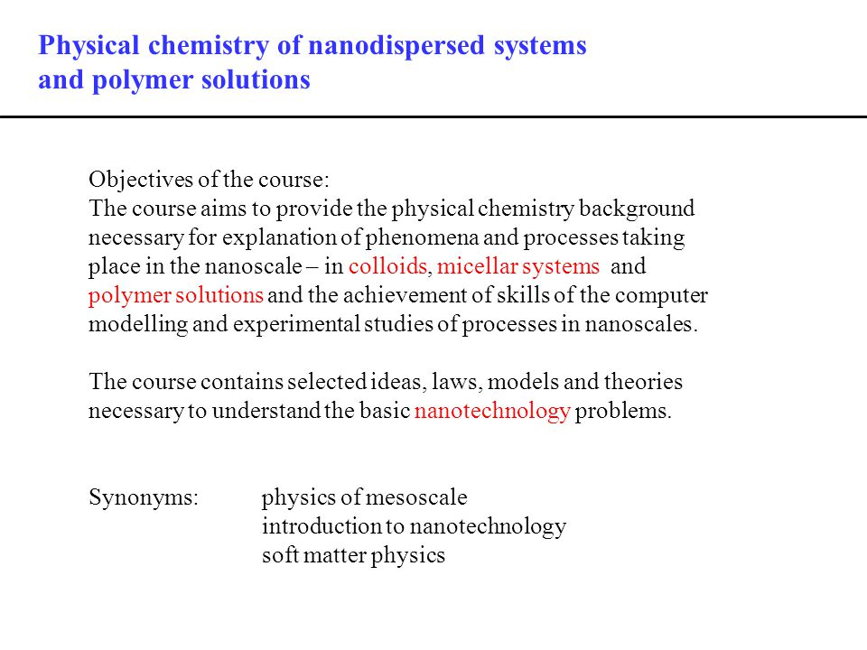 Physical chemistry of nanodispersed systems and polymer solutions Objectives of the course: The course aims to provide the physical chemistry background necessary for explanation of phenomena and processes taking place in the nanoscale – in colloids, micellar systems and polymer solutions and the achievement of skills of the computer modelling and experimental studies of processes in nanoscales.