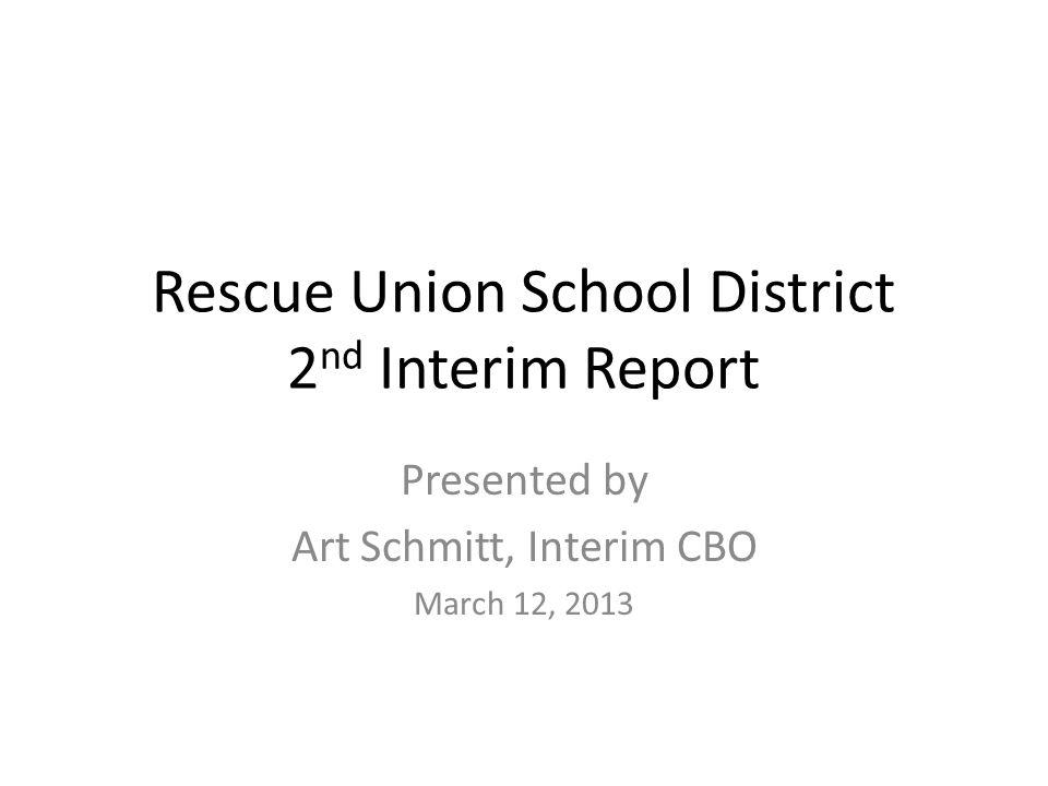Rescue Union School District 2 nd Interim Report Presented by Art Schmitt, Interim CBO March 12, 2013